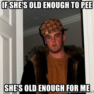 Scumbag Steve - IF SHE'S OLD ENOUGH TO PEE SHE'S OLD ENOUGH FOR ME