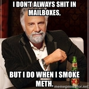 The Most Interesting Man In The World - I DON'T ALWAYS SHIT IN MAILBOXES, BUT I DO WHEN I SMOKE METH.