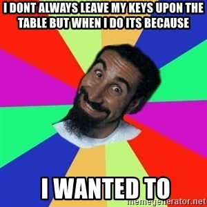 funny_serj - I dont always leave my keys upon the table BUT WHEN I DO ITS BECAUSE  I WANTED TO
