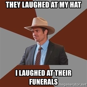 Advice Raylan Givens - They laughed at my hat I laughed at their funerals
