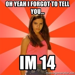 Jealous Girl - OH YEAH I FORGOT TO TELL YOU... IM 14