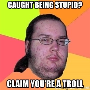 Gordo Nerd - CAUGHT BEING STUPID? CLAIM YOU'RE A TROLL