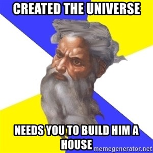 God - created the universe needs you to build him a house