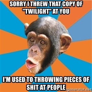 "Stupid Monkey - sorry i threw that copy of ""twilight"" at you i'm used to throwing pieces of shit at people"