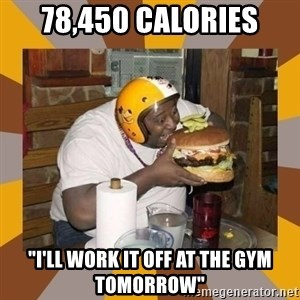 """Protein In-Deficient Guy - 78,450 calories """"i'll work it off at the gym tomorrow"""""""