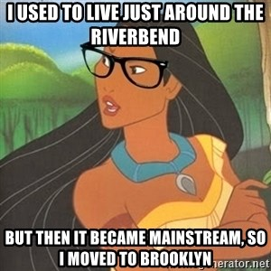 Hipster Pocahontas - I used to live just around the riverbend but then it became mainstream, so i moved to brooklyn