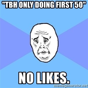 """Okay Guy - """"tbh only doing first 50"""" no likes."""