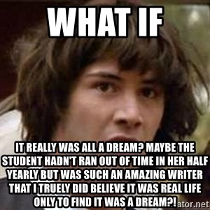 Conspiracy Keanu - what if  it really was all a dream? maybe the student hadn't ran out of time in her half yearly but was such an amazing writer that i truely did believe it was real life only to find it was a dream?!