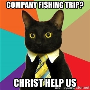Business Cat - Company fishing trip? Christ help Us