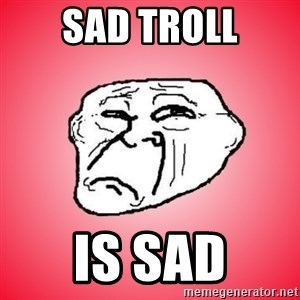 Sad Troll - sad troll is sad