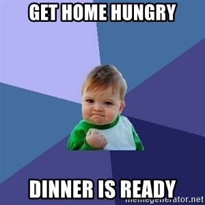 Success Kid - Get home hungry Dinner is ready