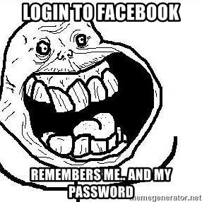 Happy Forever Alone - login to facebook remembers me.. and my password