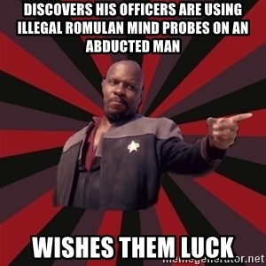 The Sisko - discovers his officers are using illegal romulan mind probes on an abducted man wishes them luck