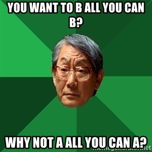 High Expectations Asian Father - You want to b all you can b? why not a all you can a?