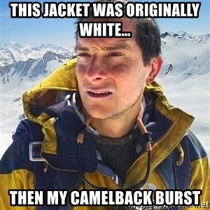 Bear Grylls Loneliness - This jacket was originally white... then my camelback burst