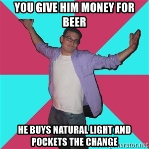 Douchebag Roommate - you give him money for beer he buys natural light and pockets the change
