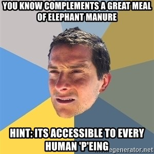 Bear Grylls - You know complements a great meal of elephant manure Hint: Its accessible to every Human 'P'eing