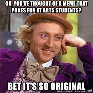 Willy Wonka - oh, you've thought of a meme that pokes fun at arts students? bet it's so original