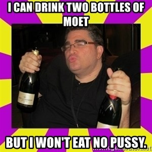 Double-Fisting Dildo - I can drink two bottles of Moet But I won't eat no pussy.