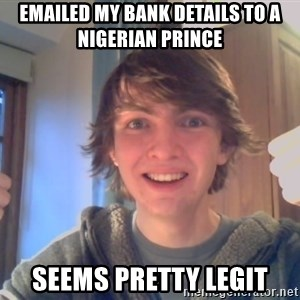 Ben likes - Emailed my Bank Details to A Nigerian Prince Seems pretty Legit