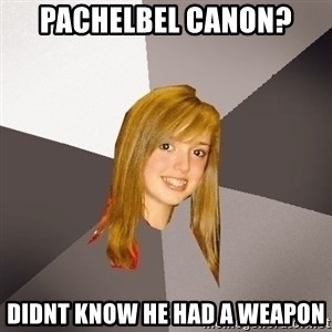 Musically Oblivious 8th Grader - pachelbel canon? didnt know he had a weapon