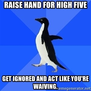 Socially Awkward Penguin - Raise hand for high five get ignored and act like you're waiving.
