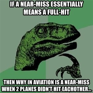 Philosoraptor - if a near-miss essentially means a full-hit then why in aviation is a near-miss when 2 planes didn't hit eachother...