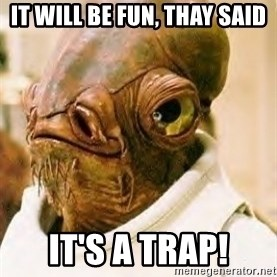 Its A Trap - it will be fun, thay said it's a trap!