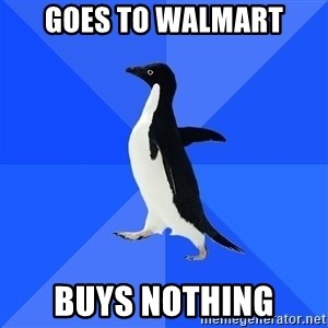 Socially Awkward Penguin - goes to walmart buys nothing