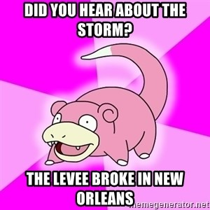 Slowpoke - Did you hear about the storm? the levee broke in new orleans