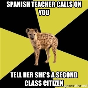 High School Hyena - spanish teacher calls on you tell her she's a second class citizen