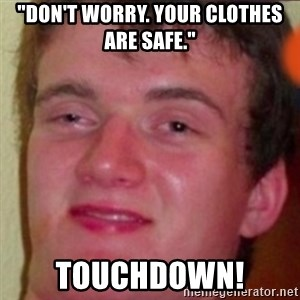 "highguy - ""Don't worry. your clothes are safe."" touchdown!"