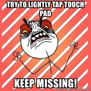 iHate - try to lightly tap touch pad keep missing!