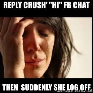 "First World Problems - reply crush' ""hi"" FB chat then  suddenly she log off"