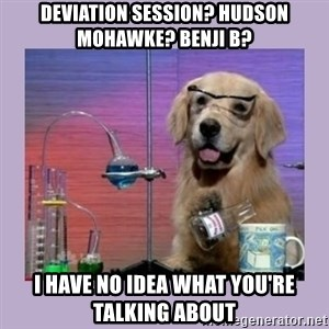 Dog Scientist - DEVIATION SESSION? HUDSON MOHAWKE? BENJI B? I HAVE NO IDEA WHAT YOU'RE TALKING ABOUT