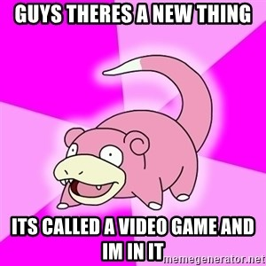 Slowpoke - guys theres a new thing its called a video game and im in it