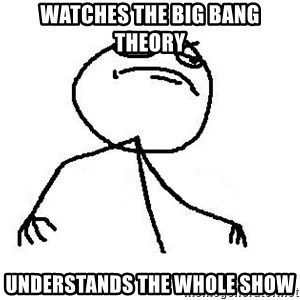 Like A Boss - watches the Big bang theory understands the whole show