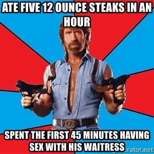 Chuck Norris  - Ate five 12 ounce steaks in an hour spent the first 45 minutes having sex with his waitress