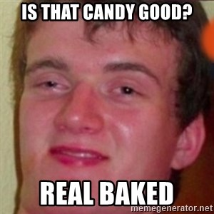 highguy - Is that candy good? Real baked