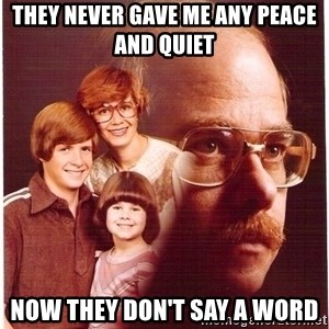 Vengeance Dad - they never gave me any peace and quiet now they don't say a word