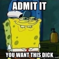 Spongebob - Admit it  you want this dick