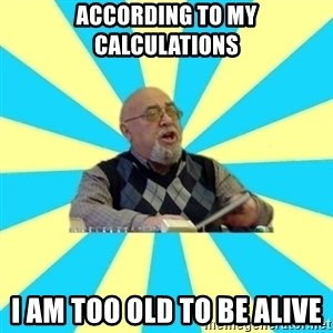 teacher of Physics - according to my calculations i am too old to be alive