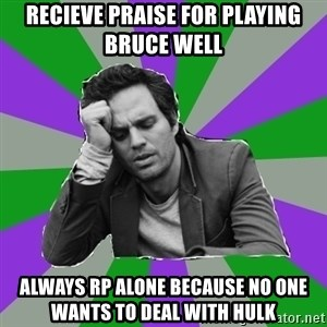 Forever Alone Bruce - Recieve praise for playing bruce well always rp alone because no one wants to deal with hulk