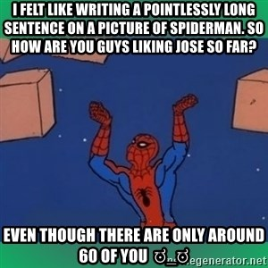 60's spiderman - I felt like writing a pointlessly long sentence on a picture of spiderman. So how are you guys liking jose so far?  Even though there are only around 60 of you  ಠ_ಠ