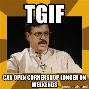 average indian father - tgif CAN OPEN CORNERSHOP LONGER ON WEEKENDS