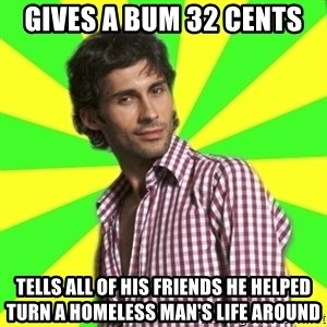 Know-it-all wannabe Randy - gives a bum 32 cents tells all of his friends he helped turn a homeless man's life around