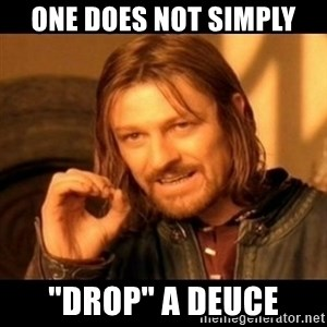"Does not simply walk into mordor Boromir  - One does not simply ""DROP"" a deuce"