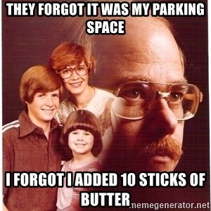 Vengeance Dad - they forgot it was my parking space i forgot i added 10 sticks of butter