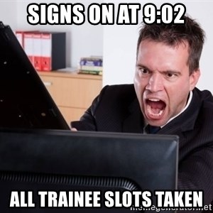 Angry Computer User - Signs on at 9:02 All Trainee slots taken