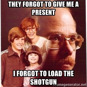 Vengeance Dad - They forgot to give me a present i forgot to load the shotgun
